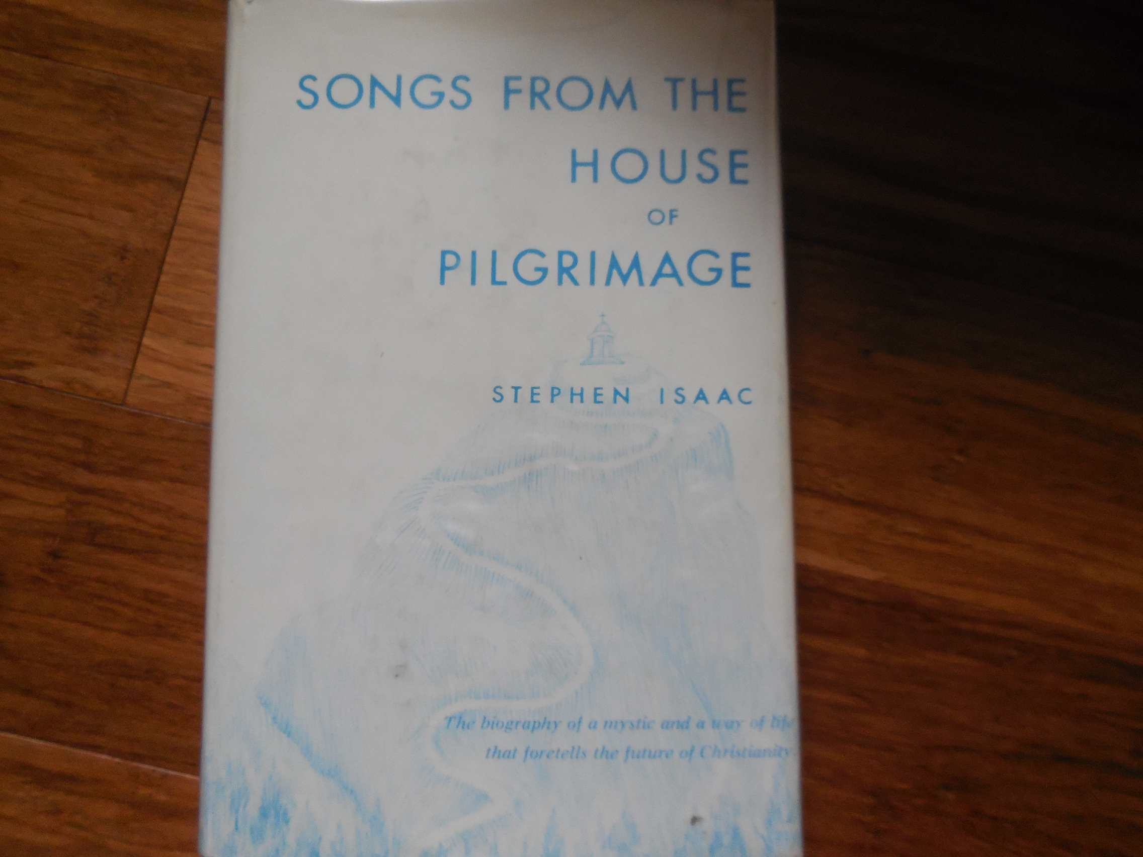 Image for Songs from the House of Pilgrimage: The Biography of a Mystic and a Way of Life That Foretells the Future of Christianity